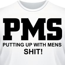 �������� PMS Putting up with mens SHIT!